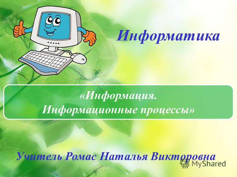 «Информация. Информационные процессы» Информатика Учитель Ромас Наталья Викторовна