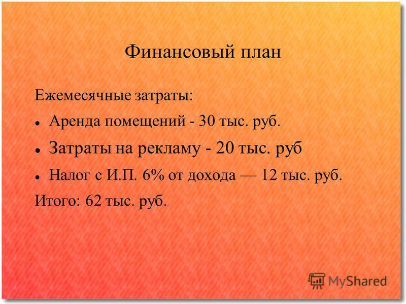 Финансовый план Ежемесячные затраты: Аренда помещений - 30 тыс. руб. Затраты на рекламу - 20 тыс. руб Налог с И.П. 6% от дохода 12 тыс. руб. Итого: 62 тыс. руб.