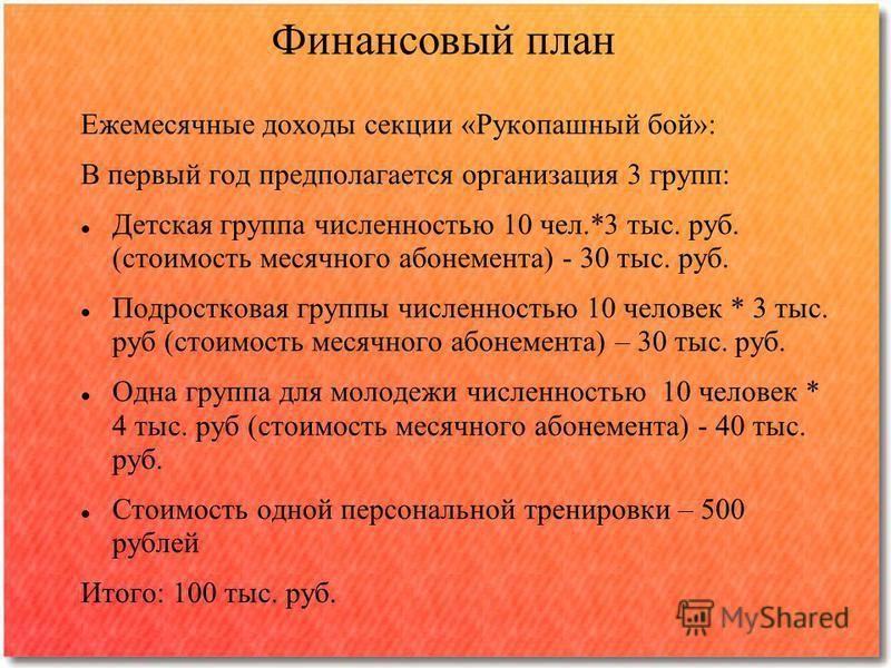 Финансовый план Ежемесячные доходы секции «Рукопашный бой»: В первый год предполагается организация 3 групп: Детская группа численностью 10 чел.*3 тыс. руб. (стоимость месячного абонемента) - 30 тыс. руб. Подростковая группы численностью 10 человек *