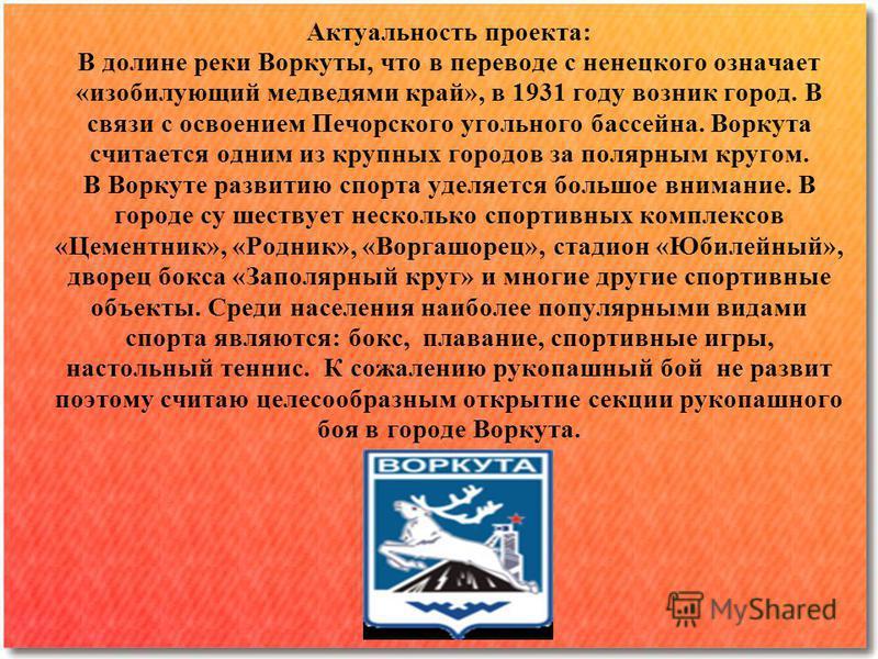 Актуальность проекта: В долине реки Воркуты, что в переводе с ненецкого означает «изобилующий медведями край», в 1931 году возник город. В связи с освоением Печорского угольного бассейна. Воркута считается одним из крупных городов за полярным кругом.