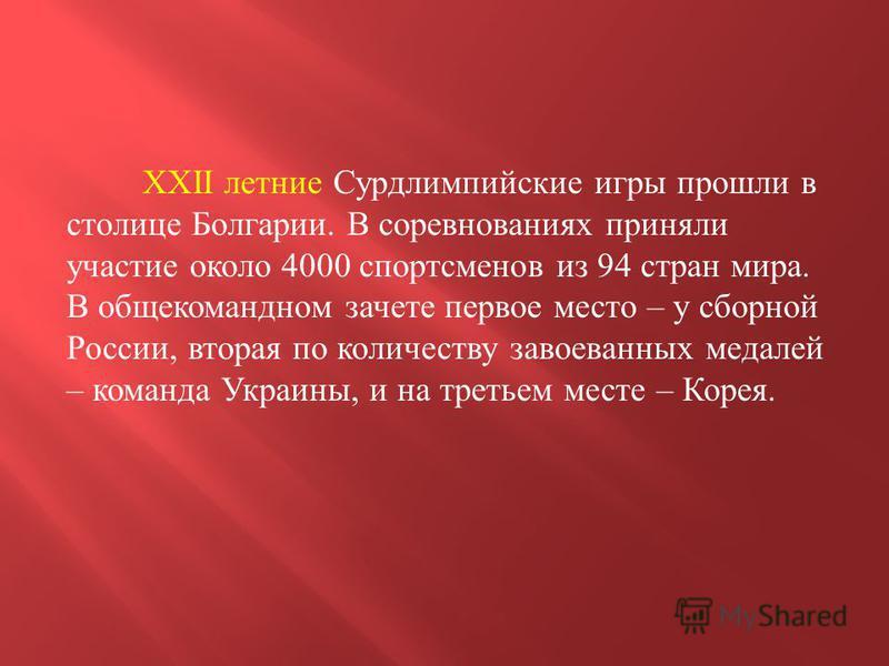 XXII летние Сурдлимпийские игры прошли в столице Болгарии. В соревнованиях приняли участие около 4000 спортсменов из 94 стран мира. В общекомандном зачете первое место – у сборной России, вторая по количеству завоеванных медалей – команда Украины, и