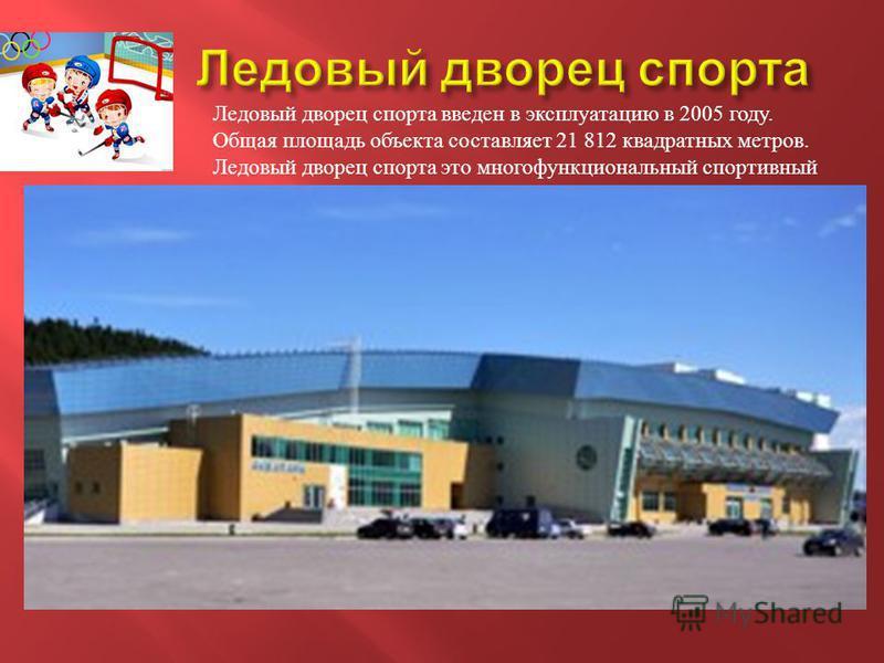 Ледовый дворец спорта введен в эксплуатацию в 2005 году. Общая площадь объекта составляет 21 812 квадратных метров. Ледовый дворец спорта это многофункциональный спортивный центр.
