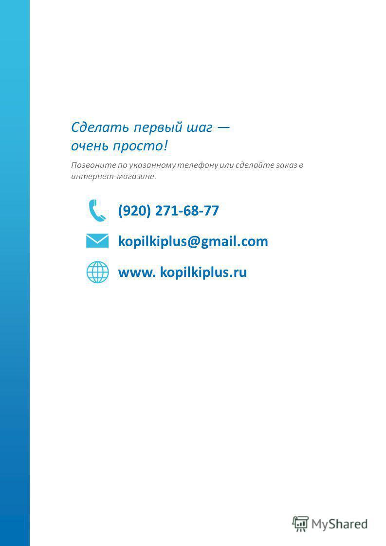 Сделать первый шаг очень просто! Позвоните по указанному телефону или сделайте заказ в интернет-магазине. (920) 271-68-77 kopilkiplus@gmail.com www. kopilkiplus.ru