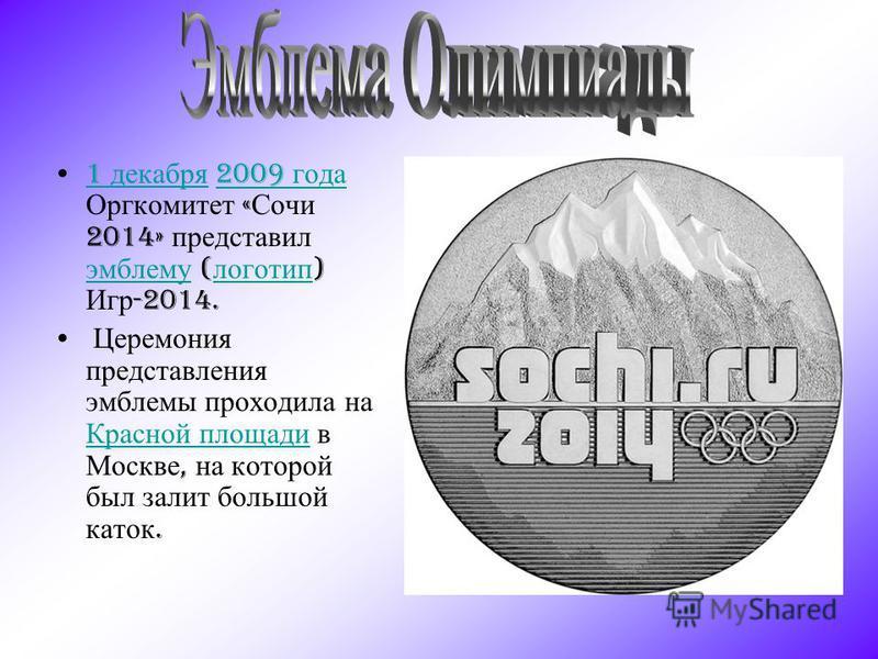1 декабря 2009 года Оргкомитет « Сочи 2014» представил эмблему ( логотип ) Игр -2014.1 декабря 2009 года эмблему логотип Церемония представления эмблемы проходила на Красной площади в Москве, на которой был залит большой каток. Красной площади