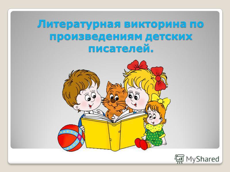Литературная викторина по произведениям детских писателей.