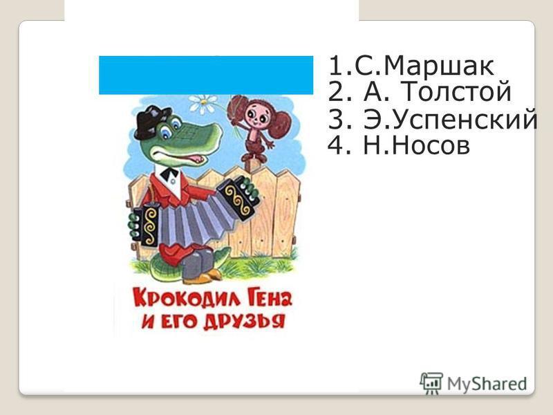 1.С.Маршак 2. А. Толстой 3. Э.Успенский 4. Н.Носов