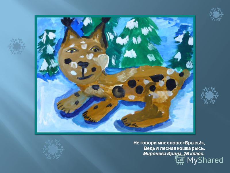 Не говори мне слово :« Брысь !», Ведь я лесная кошка рысь. Миронова Ирина, 2 В класс.