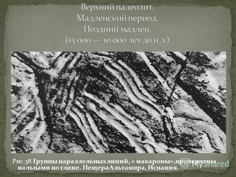 Рис.38 Группы параллельных линий, « макароны»,прочерчены пальцами по глине. Пещера Альтамира, Испания.