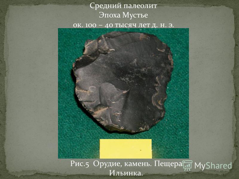 Средний палеолит Эпоха Мустье ок. 100 – 40 тысяч лет д. н. э. Рис.5 Орудие, камень. Пещера Ильинка.