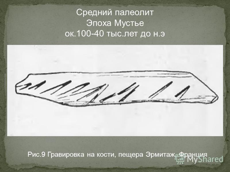 Рис.9 Гравировка на кости, пещера Эрмитаж, Франция Средний палеолит Эпоха Мустье ок.100-40 тыс.лет до н.э