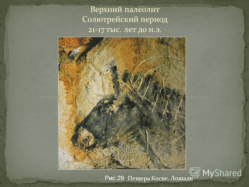 Верхний палеолит Солютрейский период 21-17 тыс. лет до н.э. Рис.29 Пещера Коске. Лошадь
