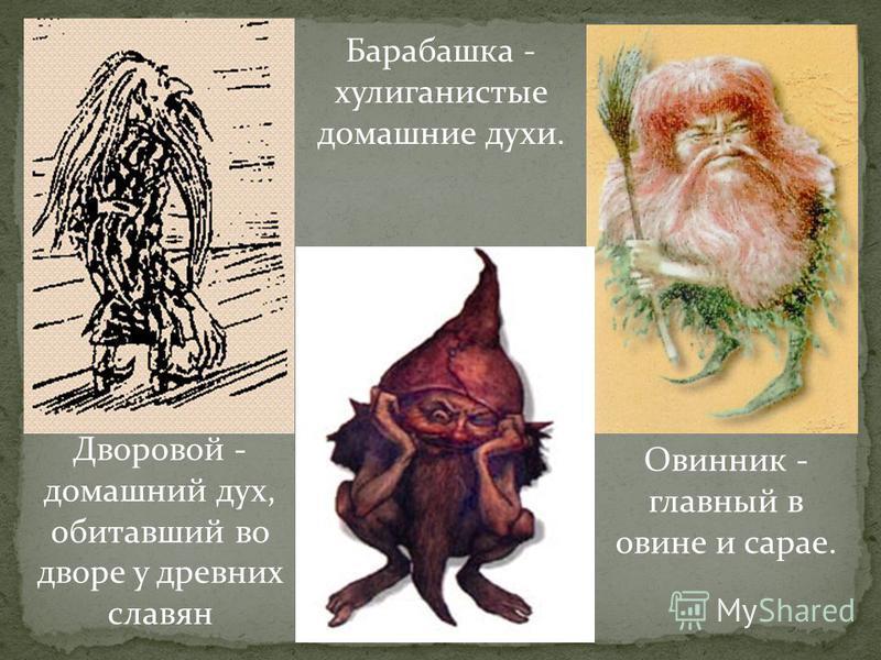 Дворовой - домашний дух, обитавший во дворе у древних славян Овинник - главный в овине и сарае. Барабашка - хулиганистые домашние духи.