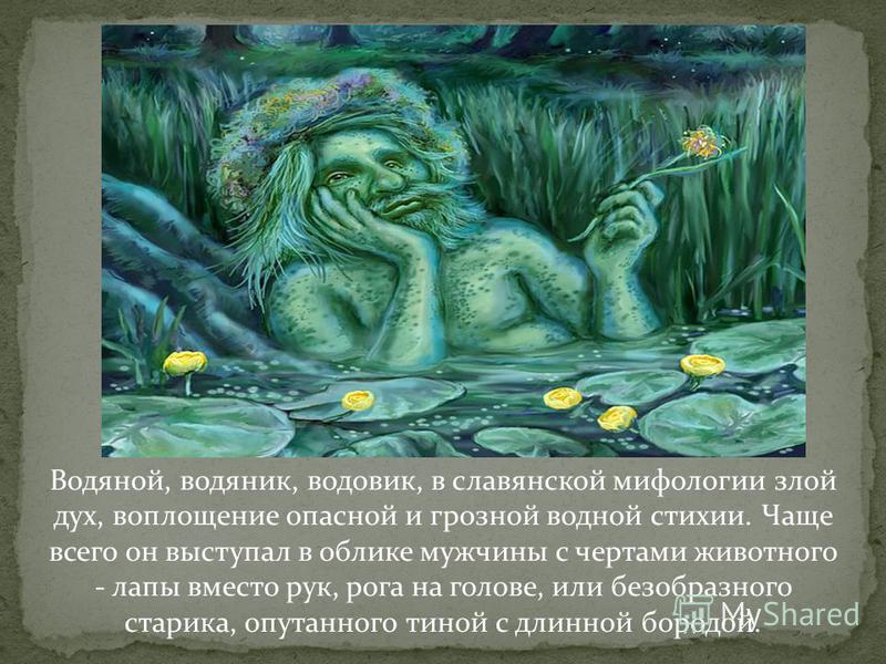 Водяной, водяник, воловик, в славянской мифологии злой дух, воплощение опасной и грозной водной стихии. Чаще всего он выступал в облике мужчины с чертами животного - лапы вместо рук, рога на голове, или безобразного старика, опутанного тиной с длинно