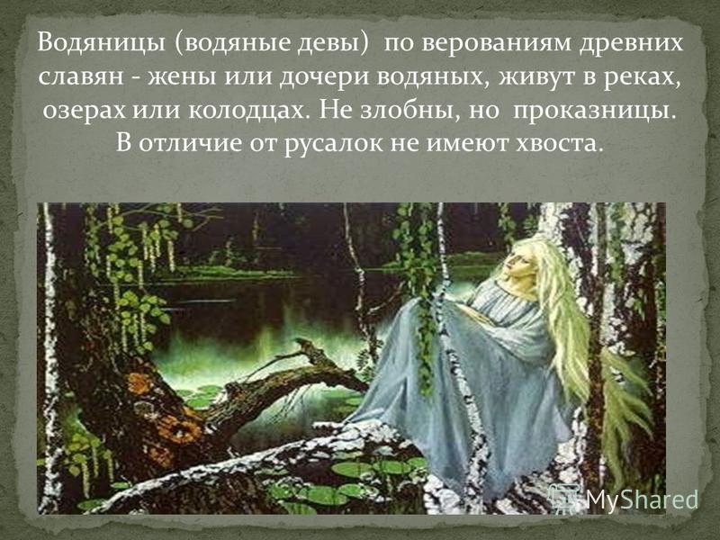 Водяницы (водяные девы) по верованиям древних славян - жены или дочери водяных, живут в реках, озерах или колодцах. Не злобны, но проказницы. В отличие от русалок не имеют хвоста.