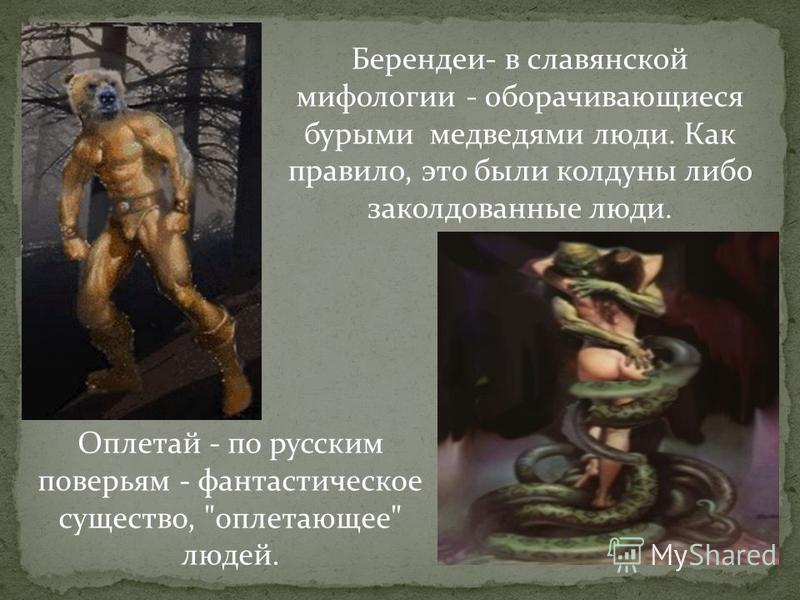 Берендеи- в славянской мифологии - оборачивающиеся бурыми медведями люди. Как правило, это были колдуны либо заколдованные люди. Оплетай - по русским поверьям - фантастическое существо, оплетающее людей.