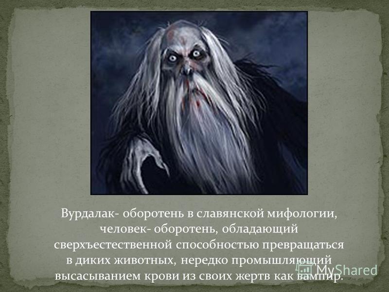 Вурдалак- оборотень в славянской мифологии, человек- оборотень, обладающий сверхъестественной способностью превращаться в диких животных, нередко промышляющий высасыванием крови из своих жертв как вампир.