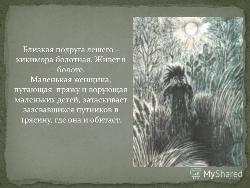 Близкая подруга лешего - кикимора болотная. Живет в болоте. Маленькая женщина, путающая пряжу и ворующая маленьких детей, затаскивает зазевавшихся путников в трясину, где она и обитает.