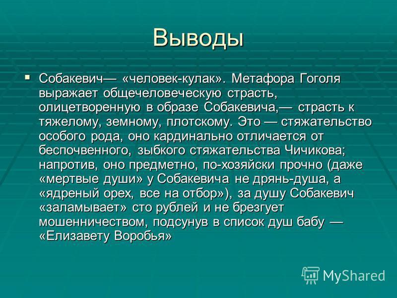 Выводы Собакевич «человек-кулак». Метафора Гоголя выражает общечеловеческую страсть, олицетворенную в образе Собакевича, страсть к тяжелому, земному, плотскому. Это стяжательство особого рода, оно кардинально отличается от беспочвенного, зыбкого стяж