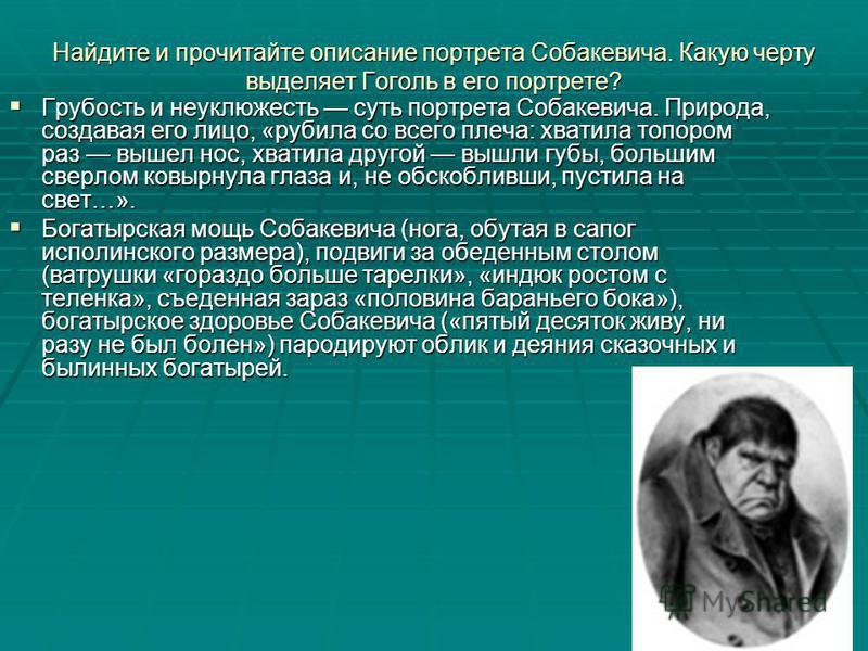 Найдите и прочитайте описание портрета Собакевича. Какую черту выделяет Гоголь в его портрете? Грубость и неуклюжесть суть портрета Собакевича. Природа, создавая его лицо, «рубила со всего плеча: хватила топором раз вышел нос, хватила другой вышли гу