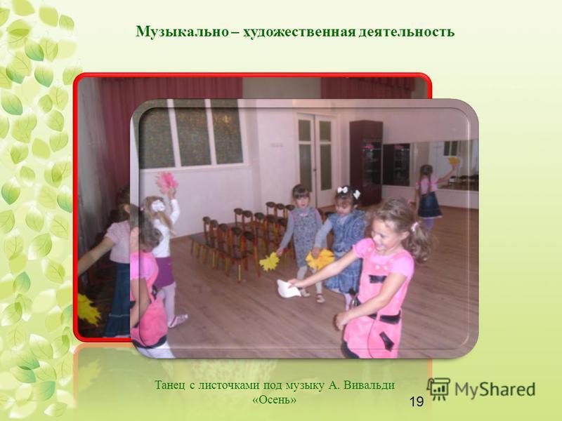 19 Музыкально – художественная деятельность Танец с листочками под музыку А. Вивальди «Осень»