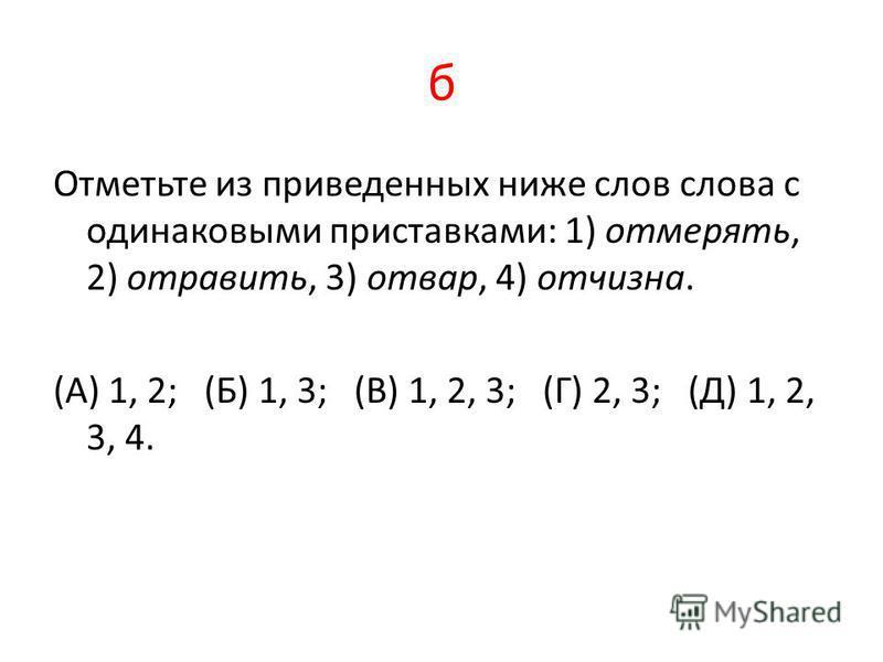 б Отметьте из приведенных ниже слов слова с одинаковыми приставками: 1) отмерять, 2) отравить, 3) отвар, 4) отчизна. (А) 1, 2; (Б) 1, 3; (В) 1, 2, 3; (Г) 2, 3; (Д) 1, 2, 3, 4.