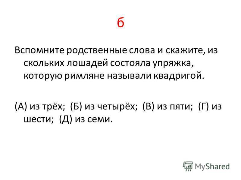 б Вспомните родственные слова и скажите, из скольких лошадей состояла упряжка, которую римляне называли квадригой. (А) из трёх; (Б) из четырёх; (В) из пяти; (Г) из шести; (Д) из семи.