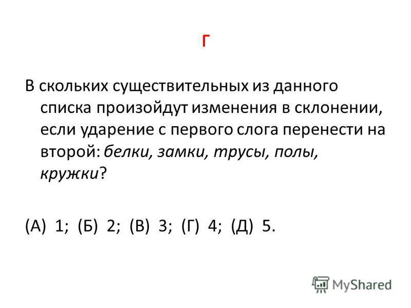 г В скольких существительных из данного списка произойдут изменения в склонении, если ударение с первого слога перенести на второй: белки, замки, трусы, полы, кружки? (А) 1; (Б) 2; (В) 3; (Г) 4; (Д) 5.