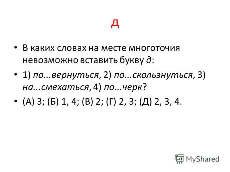 д В каких словах на месте многоточия невозможно вставить букву д: 1) по...вернуться, 2) по...оскользнуться, 3) на...усмехаться, 4) по...черк? (А) 3; (Б) 1, 4; (В) 2; (Г) 2, 3; (Д) 2, 3, 4.