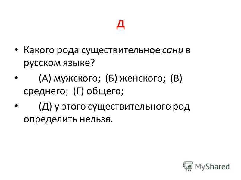 д Какого рода существительное сани в русском языке? (А) мужского; (Б) женского; (В) среднего; (Г) общего; (Д) у этого существительного род определить нельзя.