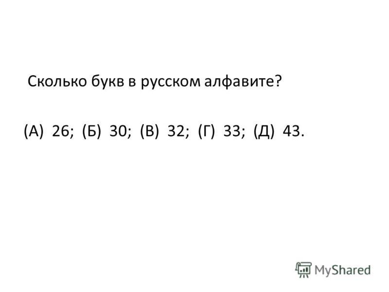 Сколько букв в русском алфавите? (А) 26; (Б) 30; (В) 32; (Г) 33; (Д) 43.