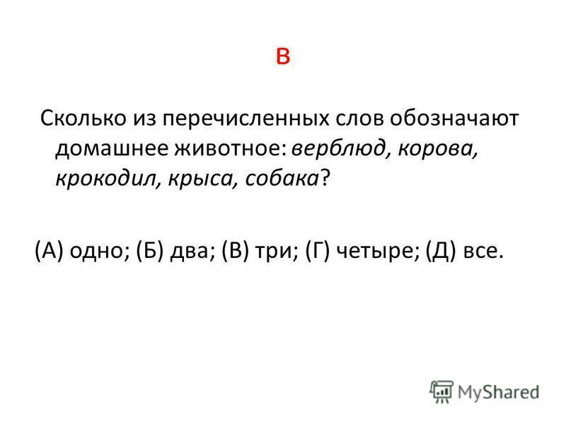 в Сколько из перечисленных слов обозначают домашнее животное: верблюд, корова, крокодил, крыса, собака? (А) одно; (Б) два; (В) три; (Г) четыре; (Д) все.