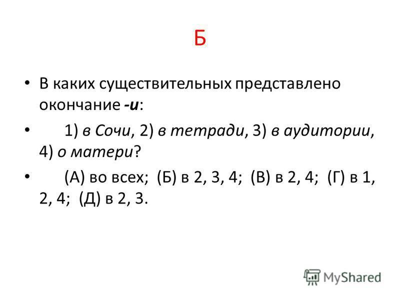 Б В каких существительных представлено окончание -и: 1) в Сочи, 2) в тетради, 3) в аудитории, 4) о матери? (А) во всех; (Б) в 2, 3, 4; (В) в 2, 4; (Г) в 1, 2, 4; (Д) в 2, 3.