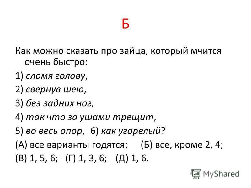 Б Как можно сказать про зайца, который мчится очень быстро: 1) сломя голову, 2) свернув шею, 3) без задних ног, 4) так что за ушами трещит, 5) во весь опор, 6) как угорелый? (А) все варианты годятся; (Б) все, кроме 2, 4; (В) 1, 5, 6; (Г) 1, 3, 6; (Д)