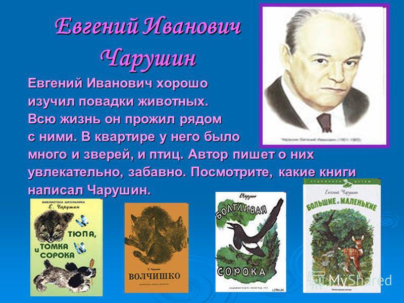 Евгений Иванович Чарушин Евгений Иванович хорошо изучил повадки животных. Всю жизнь он прожил рядом с ними. В квартире у него было много и зверей, и птиц. Автор пишет о них увлекательно, забавно. Посмотрите, какие книги написал Чарушин.