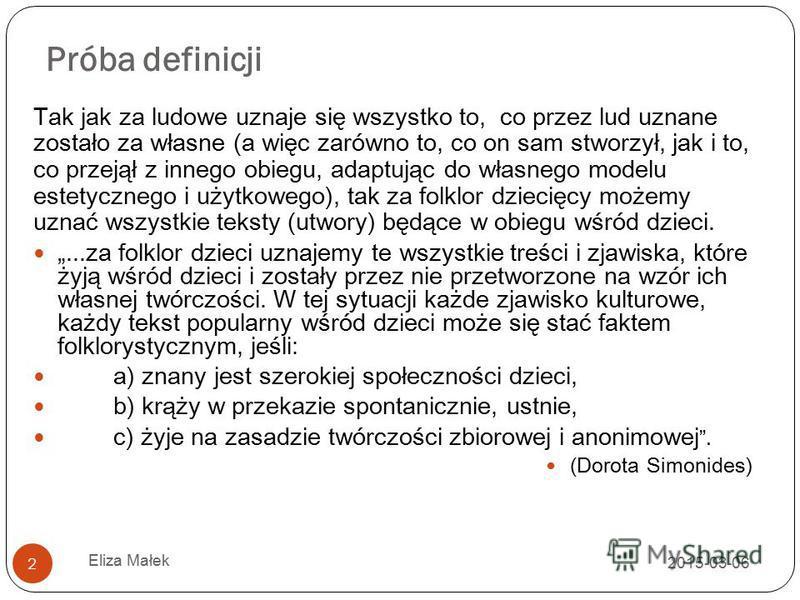 Próba definicji 2015-03-06 Eliza Małek 2 Tak jak za ludowe uznaje się wszystko to, co przez lud uznane zostało za własne (a więc zarówno to, co on sam stworzył, jak i to, co przejął z innego obiegu, adaptując do własnego modelu estetycznego i użytkow