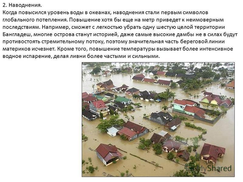 2. Наводнения. Когда повысился уровень воды в океанах, наводнения стали первым символов глобального потепления. Повышение хотя бы еще на метр приведет к неимоверным последствиям. Например, сможет с легкостью убрать одну шестую целой территории Бангла