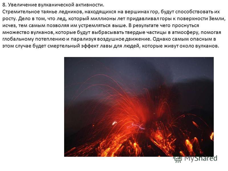 8. Увеличение вулканической активности. Стремительное таянье ледников, находящихся на вершинах гор, будут способствовать их росту. Дело в том, что лед, который миллионы лет придавливал горы к поверхности Земли, исчез, тем самым позволяя им устремлять