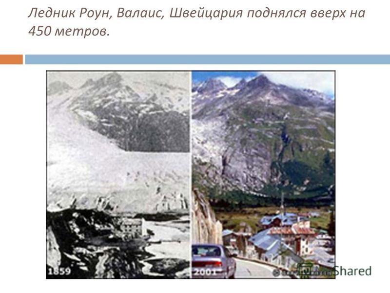 Ледник Роун, Валаис, Швейцария поднялся вверх на 450 метров.