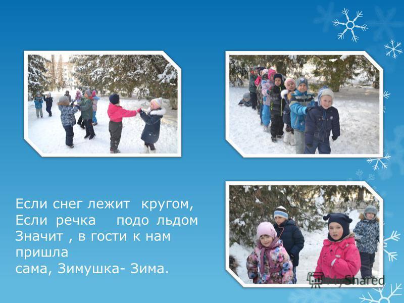 Если снег лежит кругом, Еслиречкаподольдом Значит, в гости к нам пришла сама, Зимушка- Зима.