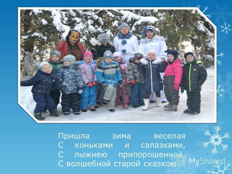 Пришла зима веселая С коньками и салазками, С лыжнею припорошенной, С волшебной старой сказкою.