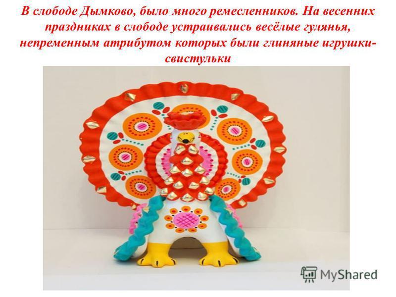 В слободе Дымково, было много ремесленников. На весенних праздниках в слободе устраивались весёлые гулянья, непременным атрибутом которых были глиняные игрушки- свистульки