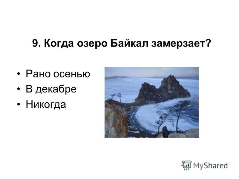 9. Когда озеро Байкал замерзает? Рано осенью В декабре Никогда
