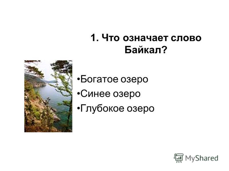 1. Что означает слово Байкал? Богатое озеро Синее озеро Глубокое озеро