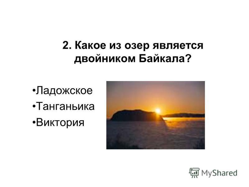 2. Какое из озер является двойником Байкала? Ладожское Танганьика Виктория