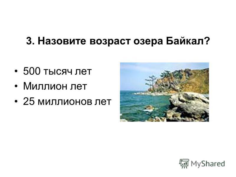 3. Назовите возраст озера Байкал? 500 тысяч лет Миллион лет 25 миллионов лет