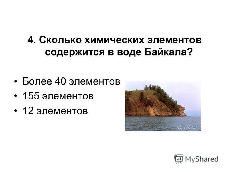 4. Сколько химических элементов содержится в воде Байкала? Более 40 элементов 155 элементов 12 элементов
