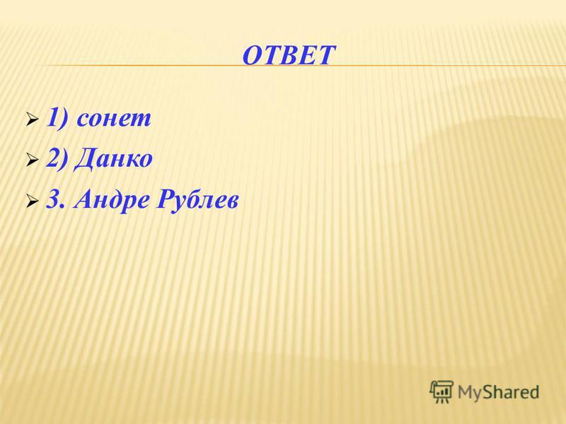 ОТВЕТ 1) сонет 2) Данко 3. Андре Рублев
