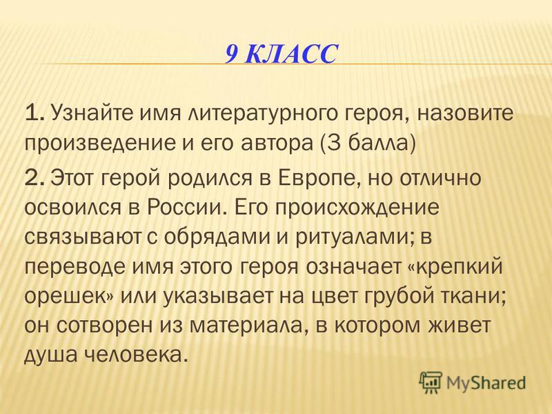 9 КЛАСС 1. Узнайте имя литературного героя, назовите произведение и его автора (3 балла) 2. Этот герой родился в Европе, но отлично освоился в России. Его происхождение связывают с обрядами и ритуалами; в переводе имя этого героя означает «крепкий ор