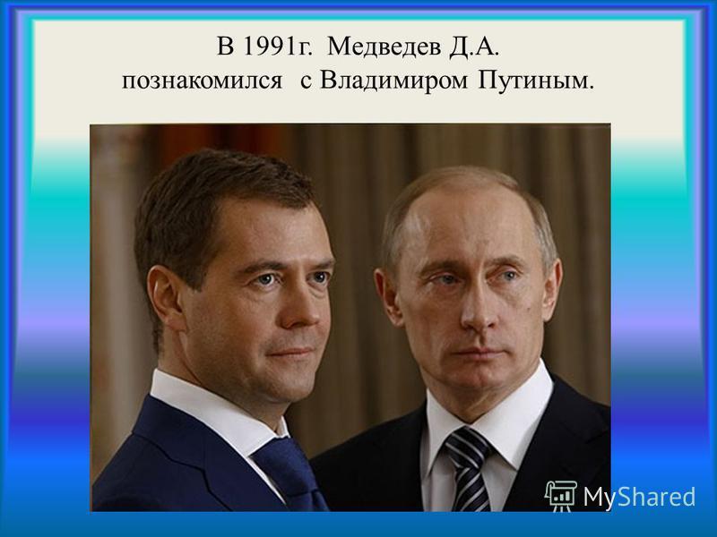 В 1991 г. Медведев Д.А. познакомился с Владимиром Путиным.
