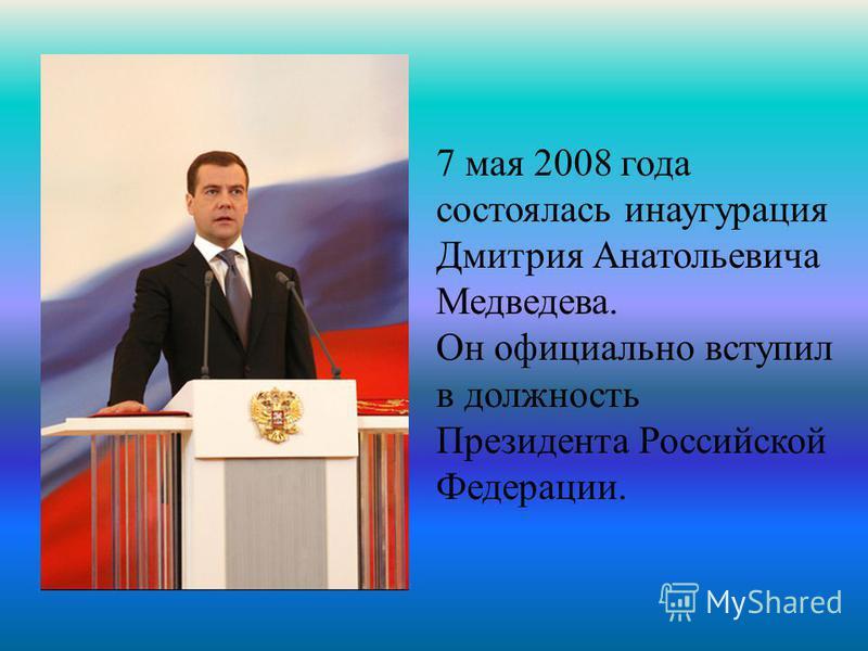 7 мая 2008 года состоялась инаугурация Дмитрия Анатольевича Медведева. Он официально вступил в должность Президента Российской Федерации.